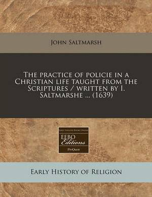 The Practice of Policie in a Christian Life Taught from the Scriptures / Written by I. Saltmarshe ... (1639)