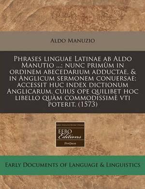 Phrases Linguae Latinae AB Aldo Manutio ...; Nunc Primum in Ordinem Abecedarium Adductae, & in Anglicum Sermonem Conuersae; Accessit Huc Index Dictionum Anglicarum, Cuius Ope Quilibet Hoc Libello Quam Commodissime Vti Poterit. (1573)