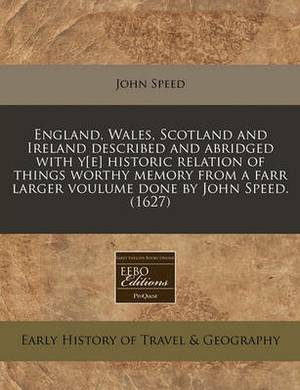 England, Wales, Scotland and Ireland Described and Abridged with Y[e] Historic Relation of Things Worthy Memory from a Farr Larger Voulume Done by John Speed. (1627)