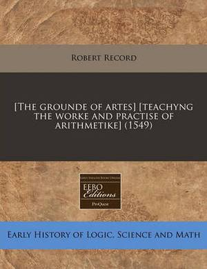 [The Grounde of Artes] [Teachyng the Worke and Practise of Arithmetike] (1549)