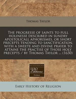 The Progresse of Saints to Full Holinesse Described in Sundry Apostolicall Aphorismes, or Short Precepts Tending to Sanctification, with a Sweete and Divine Prayer to Attaine the Practise of Those Holy Precepts / By Thomas Taylor ... (1630)