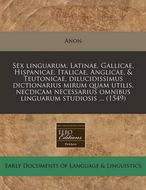 Sex Linguarum, Latinae, Gallicae, Hispanicae, Italicae, Anglicae, & Teutonicae, Dilucidissimus Dictionarius Mirum Quam Utilis, Necdicam Necessarius Omnibus Linguarum Studiosis ... (1549)