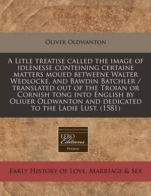 A Litle Treatise Called the Image of Idlenesse Conteining Certaine Matters Moued Betweene Walter Wedlocke, and Bawdin Batchler / Translated Out of the Troian or Cornish Tong Into English by Oliuer Oldwanton and Dedicated to the Ladie Lust. (1581)