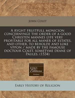 A Ryght Fruitfull Monicion Concernynge the Order of a Good Christen Mannes Lyfe Very Profitable for All Maner of Estates, and Other, to Beholde and Loke Vppon / Made by the Famouse Doctour Colet, Sometyme Deane of Paules. (1534)