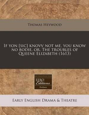 If Yon [Sic] Knovv Not Me, You Know No Bodie, Or, the Troubles of Queene Elizabeth (1613)