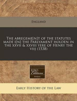 The Abregeme[n]t of the Statutes Made I[n] the Parlyament Holden in the XXVII & XXVIII Yere of Henry the Viij (1538)