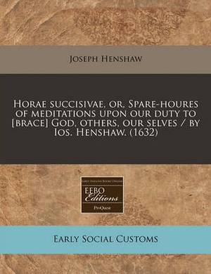 Horae Succisivae, Or, Spare-Houres of Meditations Upon Our Duty to [Brace] God, Others, Our Selves / By IOS. Henshaw. (1632)