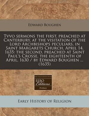Tvvo Sermons the First, Preached at Canterbury, at the Visitation of the Lord Archbishops Peculiars, in Saint Margarets Church, April 14, 1635: The Second, Preached at Saint Paul's Crosse, the Eighteenth of April, 1630 / By Edward Boughen ... (1635)