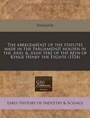 The Abregeme[n]t of the Statutes Made in the Parliame[n]t Holden in the .XXIII. & .XXIIII Yere of the Reyn of Kynge Henry the Eyghte (1534)