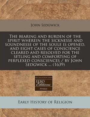 The Bearing and Burden of the Spirit Wherein the Sicknesse and Soundnesse of the Soule Is Opened, and Eight Cases of Conscience Cleared and Resolved for the Setling and Comforting of Perplexed Consciences / By John Sedgwick ... (1639)