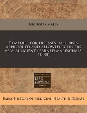 Remedies for Diseases in Horses Approoued and Allowed by Diuers Very Auncient Learned Mareschals. (1588)