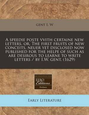 A Speedie Poste Vvith Certaine New Letters, Or, the First Fruits of New Conceits, Neuer Yet Disclosed Now Published for the Helpe of Such as Are Desirous to Learne to Write Letters / By I.W. Gent. (1629)