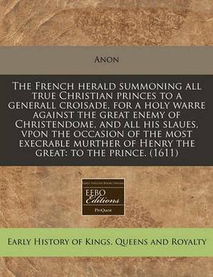 The French Herald Summoning All True Christian Princes to a Generall Croisade, for a Holy Warre Against the Great Enemy of Christendome, and All His Slaues, Vpon the Occasion of the Most Execrable Murther of Henry the Great: To the Prince. (1611)