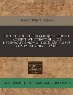 de Heteroclitis No[min]ibus Editio Roberti Whittintoni ...; de Heteroclitis Nominibus & G[r]adibus Comparationis ... (1516)