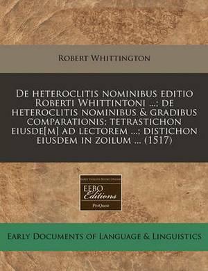 de Heteroclitis Nominibus Editio Roberti Whittintoni ...; de Heteroclitis Nominibus & Gradibus Comparationis; Tetrastichon Eiusde[m] Ad Lectorem ...; Distichon Eiusdem in Zoilum ... (1517)