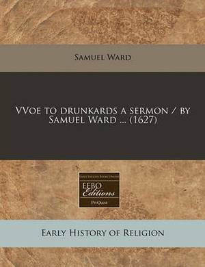 Vvoe to Drunkards a Sermon / By Samuel Ward ... (1627)