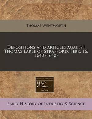 Depositions and Articles Against Thomas Earle of Strafford, Febr. 16. 1640 (1640)