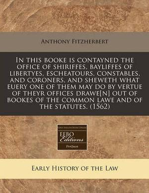 In This Booke Is Contayned the Office of Shiriffes, Bayliffes of Libertyes, Escheatours, Constables, and Coroners, and Sheweth What Euery One of Them May Do by Vertue of Theyr Offices Drawe[n] Out of Bookes of the Common Lawe and of the Statutes. (1562)