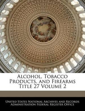 Alcohol, Tobacco Products, and Firearms Title 27 Volume 2