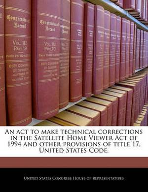 An ACT to Make Technical Corrections in the Satellite Home Viewer Act of 1994 and Other Provisions of Title 17, United States Code.