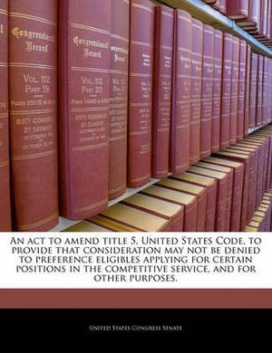 An ACT to Amend Title 5, United States Code, to Provide That Consideration May Not Be Denied to Preference Eligibles Applying for Certain Positions in the Competitive Service, and for Other Purposes.
