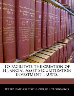 To Facilitate the Creation of Financial Asset Securitization Investment Trusts.