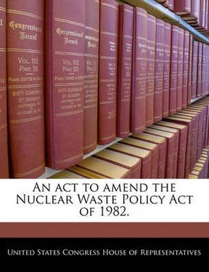 An ACT to Amend the Nuclear Waste Policy Act of 1982.