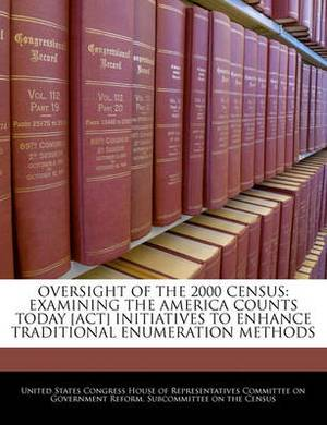 Oversight of the 2000 Census: Examining the America Counts Today [Act] Initiatives to Enhance Traditional Enumeration Methods