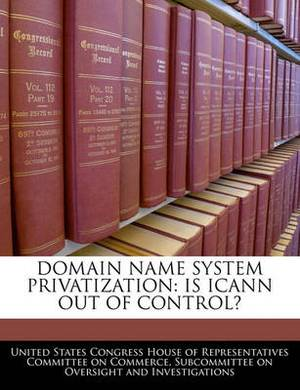 Domain Name System Privatization: Is Icann Out of Control?