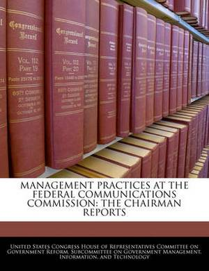 Management Practices at the Federal Communications Commission: The Chairman Reports