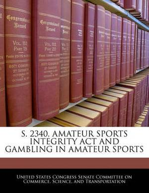 S. 2340, Amateur Sports Integrity ACT and Gambling in Amateur Sports