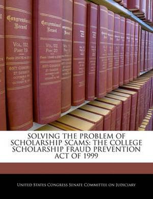 Solving the Problem of Scholarship Scams: The College Scholarship Fraud Prevention Act of 1999