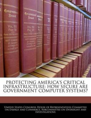 Protecting America's Critical Infrastructure: How Secure Are Government Computer Systems?