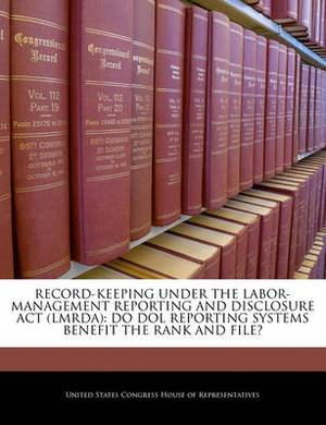 Record-Keeping Under the Labor-Management Reporting and Disclosure ACT (Lmrda): Do Dol Reporting Systems Benefit the Rank and File?