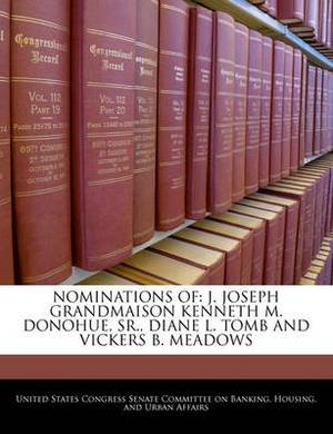 Nominations of: J. Joseph Grandmaison Kenneth M. Donohue, Sr., Diane L. Tomb and Vickers B. Meadows