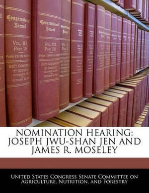Nomination Hearing: Joseph Jwu-Shan Jen and James R. Moseley