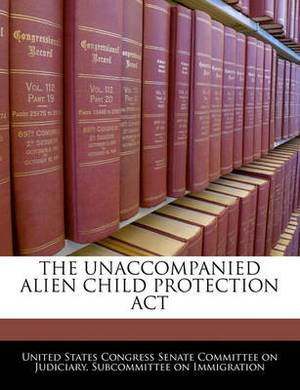The Unaccompanied Alien Child Protection ACT