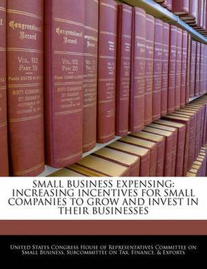 Small Business Expensing: Increasing Incentives for Small Companies to Grow and Invest in Their Businesses