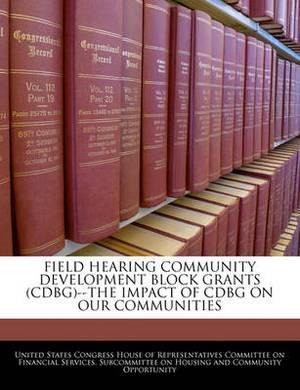 Field Hearing Community Development Block Grants (Cdbg)--The Impact of Cdbg on Our Communities