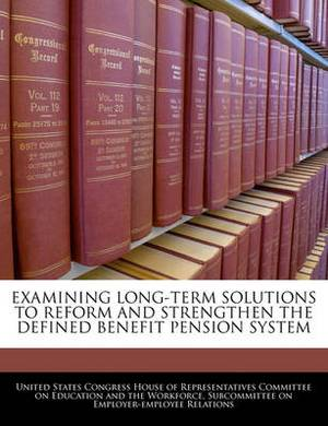 Examining Long-Term Solutions to Reform and Strengthen the Defined Benefit Pension System
