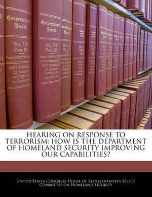 Hearing on Response to Terrorism: How Is the Department of Homeland Security Improving Our Capabilities?