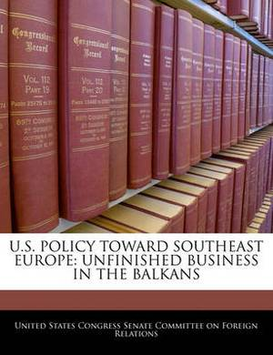 U.S. Policy Toward Southeast Europe: Unfinished Business in the Balkans