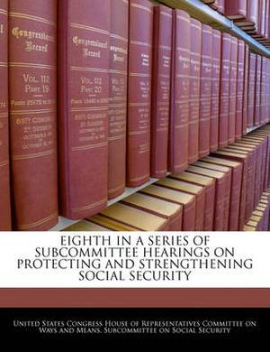 Eighth in a Series of Subcommittee Hearings on Protecting and Strengthening Social Security