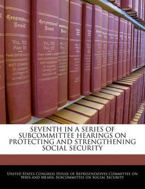 Seventh in a Series of Subcommittee Hearings on Protecting and Strengthening Social Security