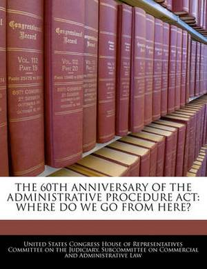 The 60th Anniversary of the Administrative Procedure ACT: Where Do We Go from Here?