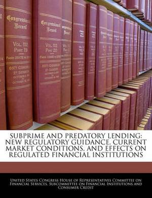 Subprime and Predatory Lending: New Regulatory Guidance, Current Market Conditions, and Effects on Regulated Financial Institutions