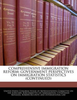 Comprehensive Immigration Reform: Government Perspectives on Immigration Statistics (Continued)
