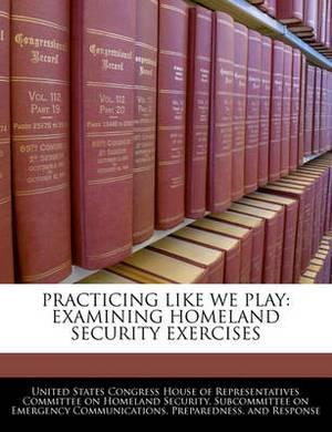 Practicing Like We Play: Examining Homeland Security Exercises