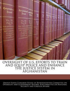 Oversight of U.S. Efforts to Train and Equip Police and Enhance the Justice System in Afghanistan