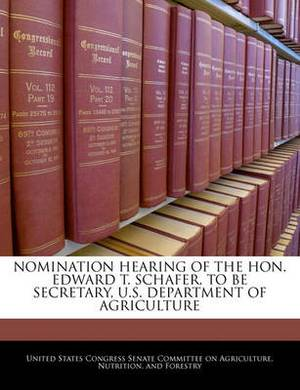Nomination Hearing of the Hon. Edward T. Schafer, to Be Secretary, U.S. Department of Agriculture